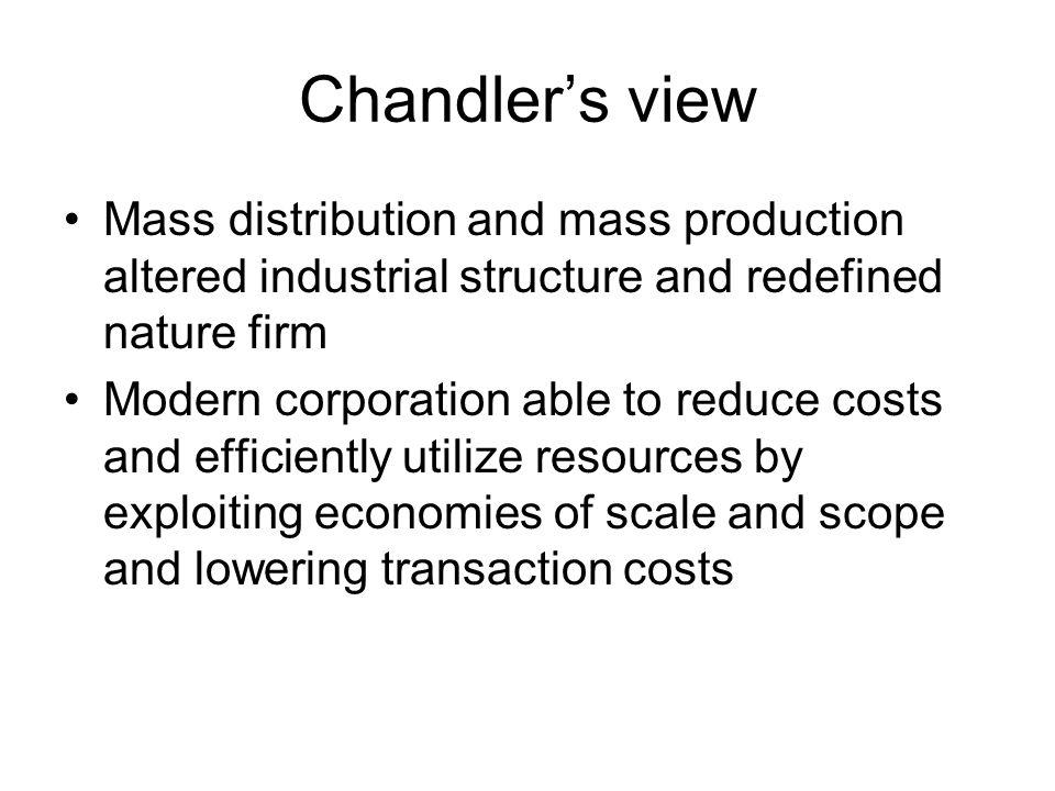 Chandler's view Mass distribution and mass production altered industrial structure and redefined nature firm Modern corporation able to reduce costs and efficiently utilize resources by exploiting economies of scale and scope and lowering transaction costs