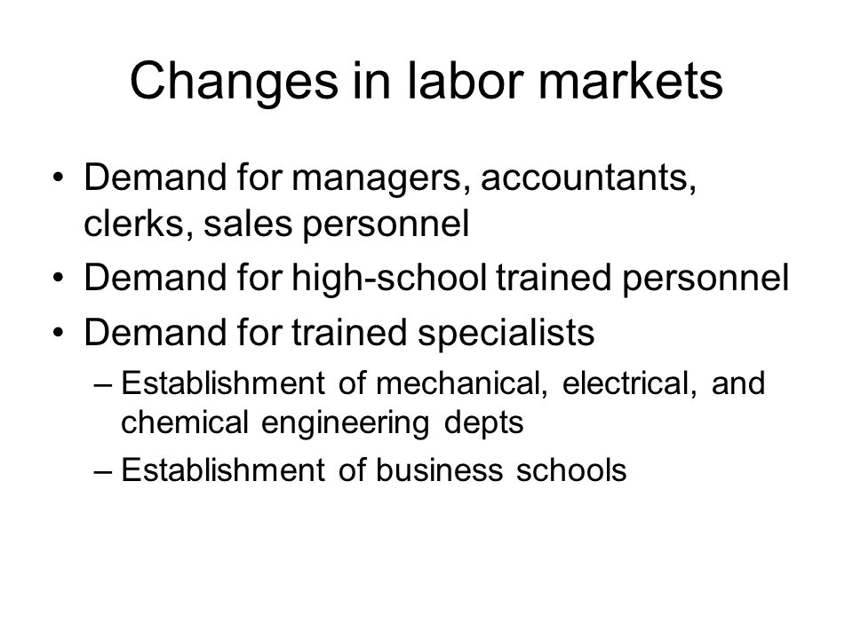 Changes in labor markets Demand for managers, accountants, clerks, sales personnel Demand for high-school trained personnel Demand for trained specialists –Establishment of mechanical, electrical, and chemical engineering depts –Establishment of business schools