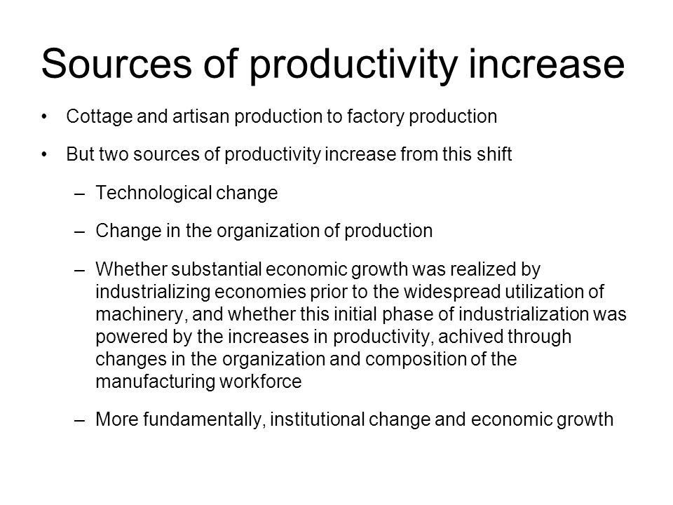 Sources of productivity increase Cottage and artisan production to factory production But two sources of productivity increase from this shift –Technological change –Change in the organization of production –Whether substantial economic growth was realized by industrializing economies prior to the widespread utilization of machinery, and whether this initial phase of industrialization was powered by the increases in productivity, achived through changes in the organization and composition of the manufacturing workforce –More fundamentally, institutional change and economic growth