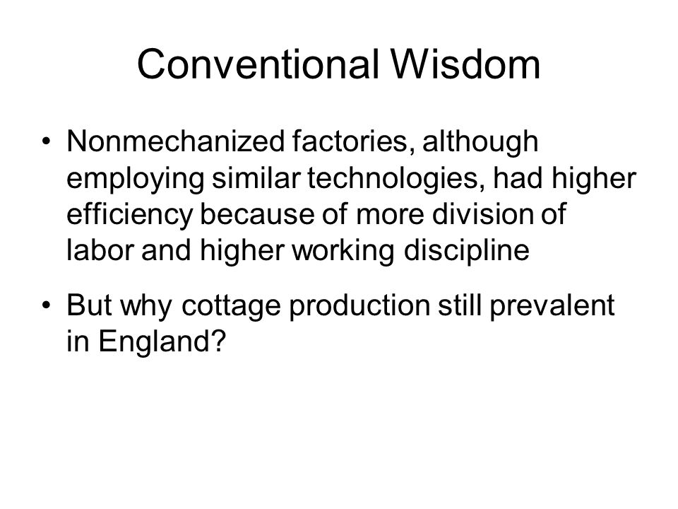 Conventional Wisdom Nonmechanized factories, although employing similar technologies, had higher efficiency because of more division of labor and higher working discipline But why cottage production still prevalent in England