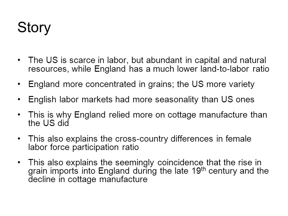 Story The US is scarce in labor, but abundant in capital and natural resources, while England has a much lower land-to-labor ratio England more concentrated in grains; the US more variety English labor markets had more seasonality than US ones This is why England relied more on cottage manufacture than the US did This also explains the cross-country differences in female labor force participation ratio This also explains the seemingly coincidence that the rise in grain imports into England during the late 19 th century and the decline in cottage manufacture