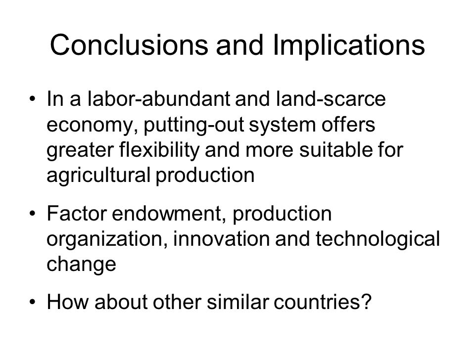 Conclusions and Implications In a labor-abundant and land-scarce economy, putting-out system offers greater flexibility and more suitable for agricultural production Factor endowment, production organization, innovation and technological change How about other similar countries