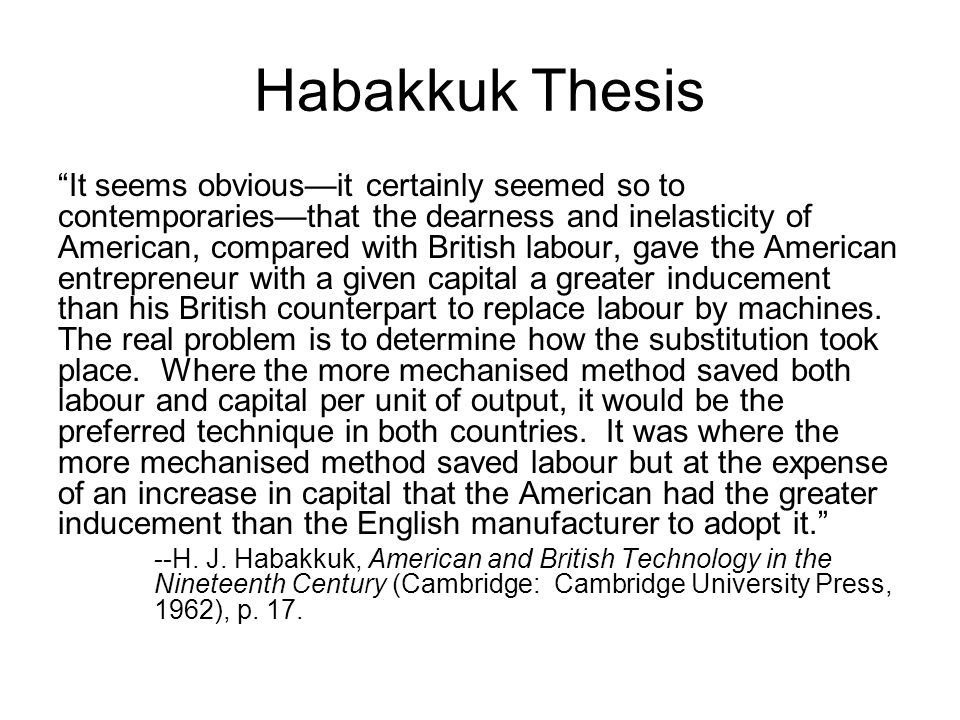 Habakkuk Thesis It seems obvious—it certainly seemed so to contemporaries—that the dearness and inelasticity of American, compared with British labour, gave the American entrepreneur with a given capital a greater inducement than his British counterpart to replace labour by machines.