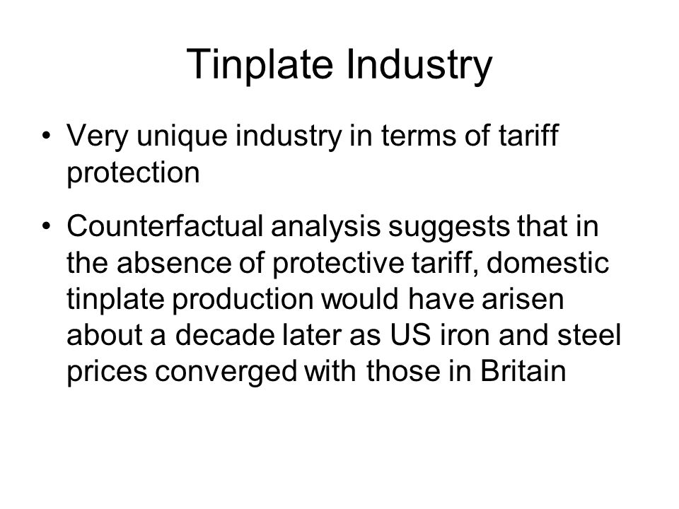 Tinplate Industry Very unique industry in terms of tariff protection Counterfactual analysis suggests that in the absence of protective tariff, domestic tinplate production would have arisen about a decade later as US iron and steel prices converged with those in Britain