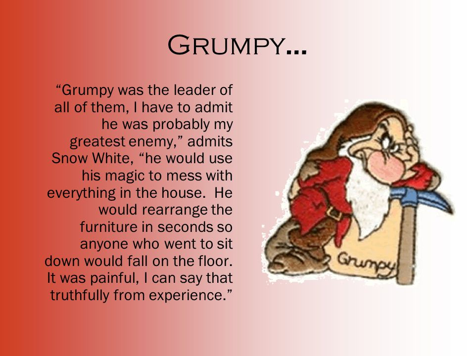 Grumpy … Grumpy was the leader of all of them, I have to admit he was probably my greatest enemy, admits Snow White, he would use his magic to mess with everything in the house.