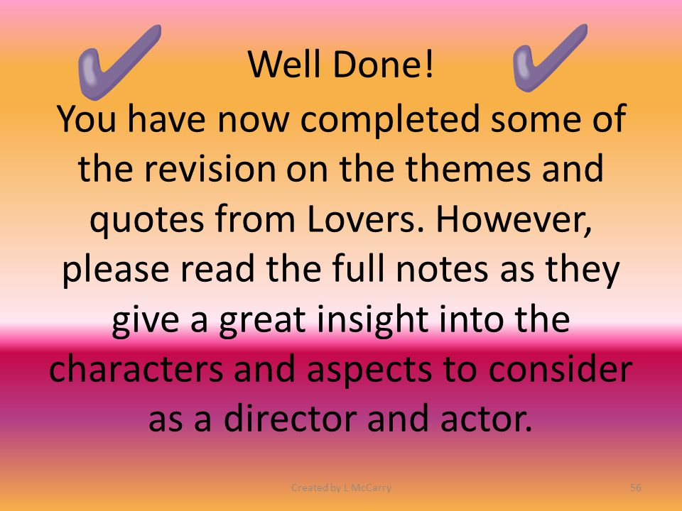 Well Done! You have now completed some of the revision on the themes and quotes from Lovers. However, please read the full notes as they give a great