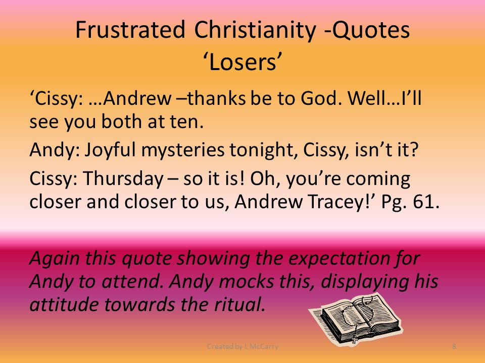 Frustrated Christianity -Quotes 'Losers' 'Andy: And she knew that I knew what she was up to with her wee sermons about Father Peyton and all that stuff about the family that prays together stays together.' Pg.