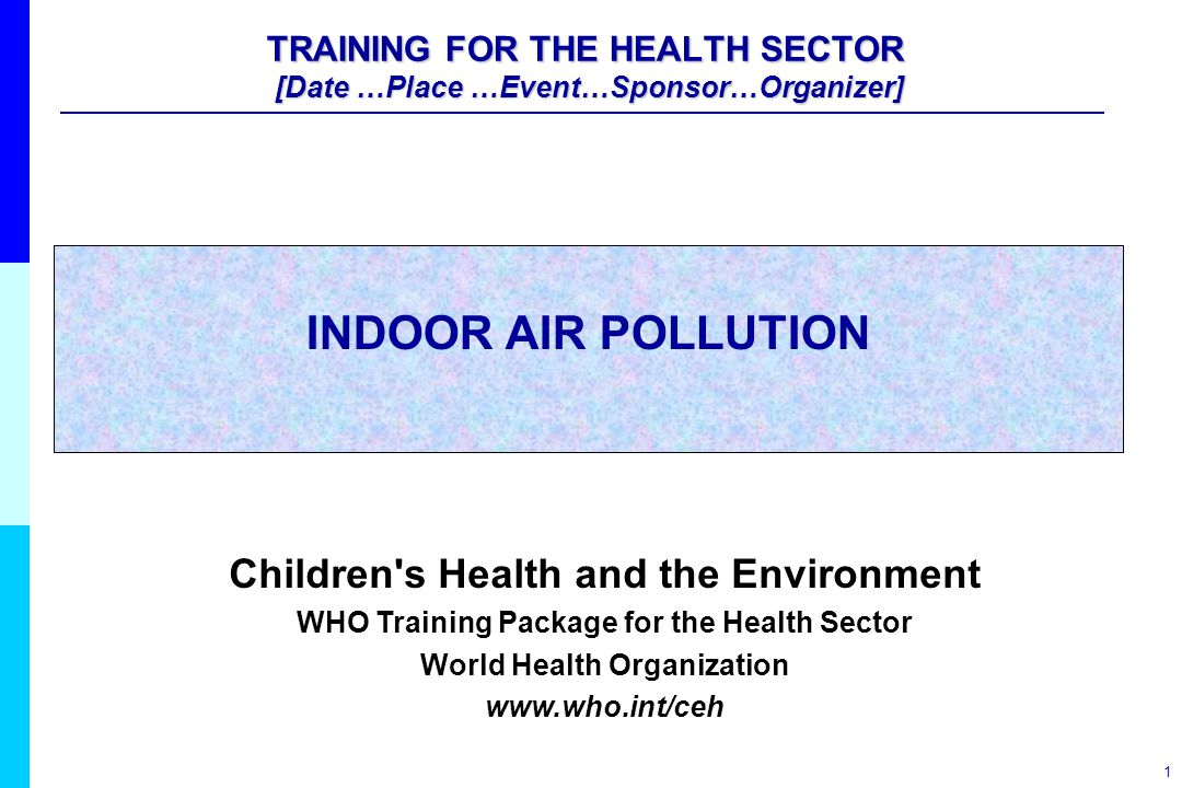 1 INDOOR AIR POLLUTION Children's Health and the Environment WHO Training Package for the Health Sector World Health Organization www.who.int/ceh TRAI