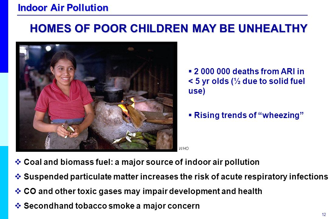 "Indoor Air Pollution 12  2 000 000 deaths from ARI in < 5 yr olds (½ due to solid fuel use)  Rising trends of ""wheezing""  Coal and biomass fuel: a"