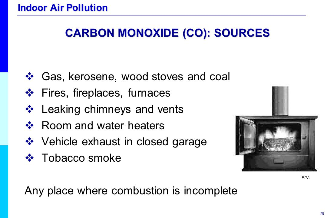 Indoor Air Pollution 26 CARBON MONOXIDE (CO): SOURCES   Gas, kerosene, wood stoves and coal   Fires, fireplaces, furnaces   Leaking chimneys and