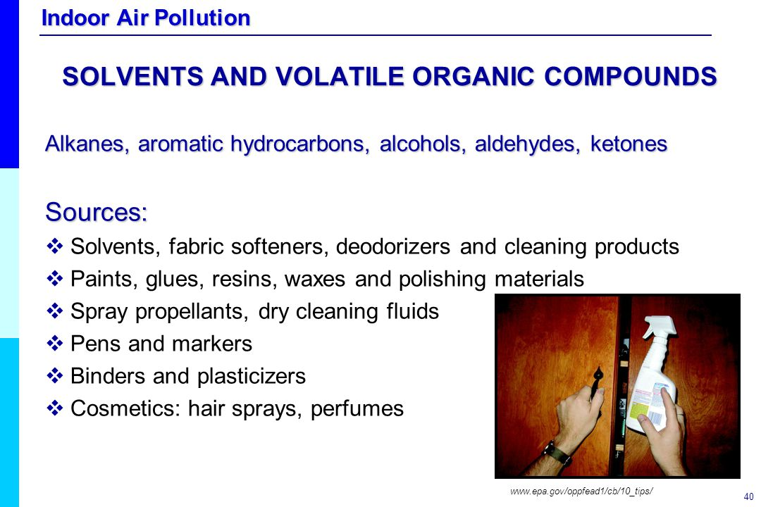 Indoor Air Pollution 40 SOLVENTS AND VOLATILE ORGANIC COMPOUNDS Alkanes, aromatic hydrocarbons, alcohols, aldehydes, ketones Sources:   Solvents, fa