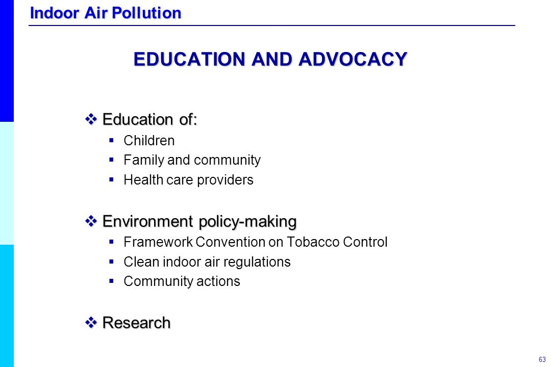 Indoor Air Pollution 63 EDUCATION AND ADVOCACY  Education of:  Children  Family and community  Health care providers  Environment policy-making 