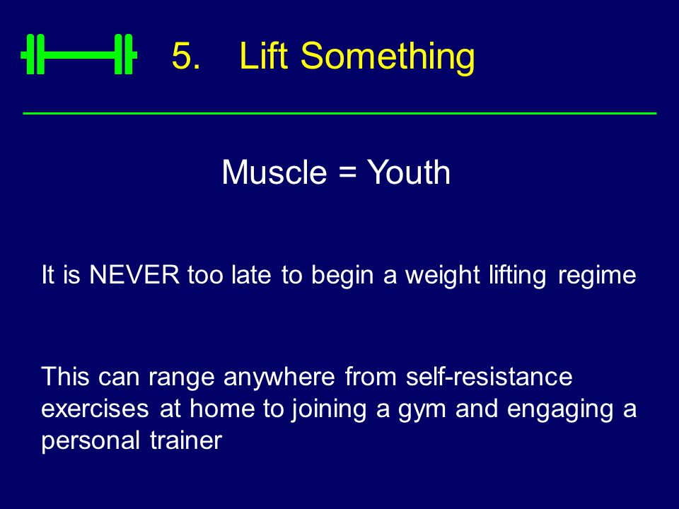 5.Lift Something Muscle = Youth It is NEVER too late to begin a weight lifting regime This can range anywhere from self-resistance exercises at home to joining a gym and engaging a personal trainer