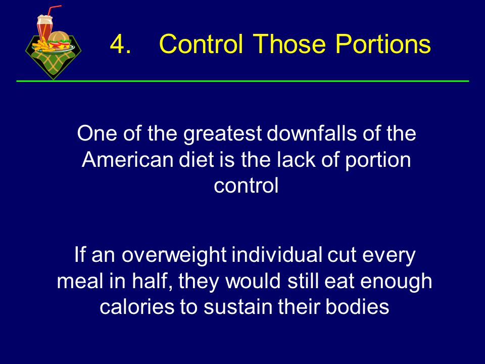 4.Control Those Portions One of the greatest downfalls of the American diet is the lack of portion control If an overweight individual cut every meal