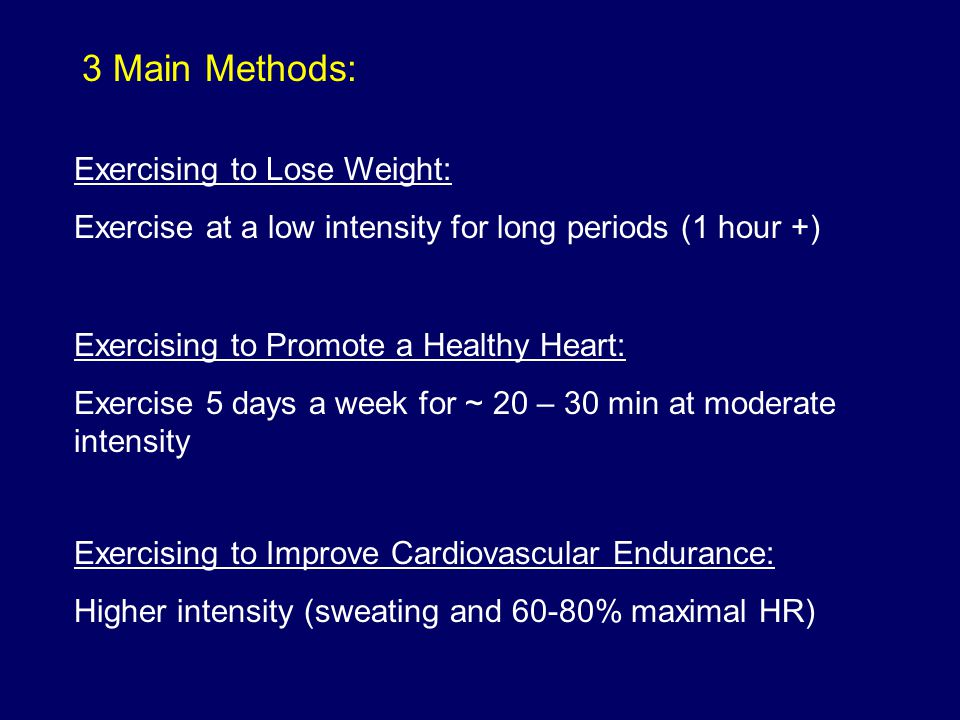 3 Main Methods: Exercising to Lose Weight: Exercise at a low intensity for long periods (1 hour +) Exercising to Improve Cardiovascular Endurance: Hig