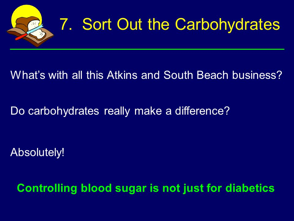 7. Sort Out the Carbohydrates What's with all this Atkins and South Beach business? Do carbohydrates really make a difference? Absolutely! Controlling