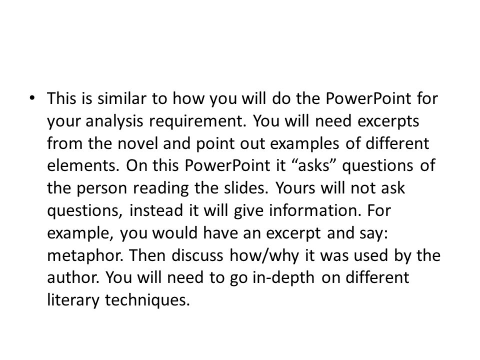 This is similar to how you will do the PowerPoint for your analysis requirement. You will need excerpts from the novel and point out examples of diffe