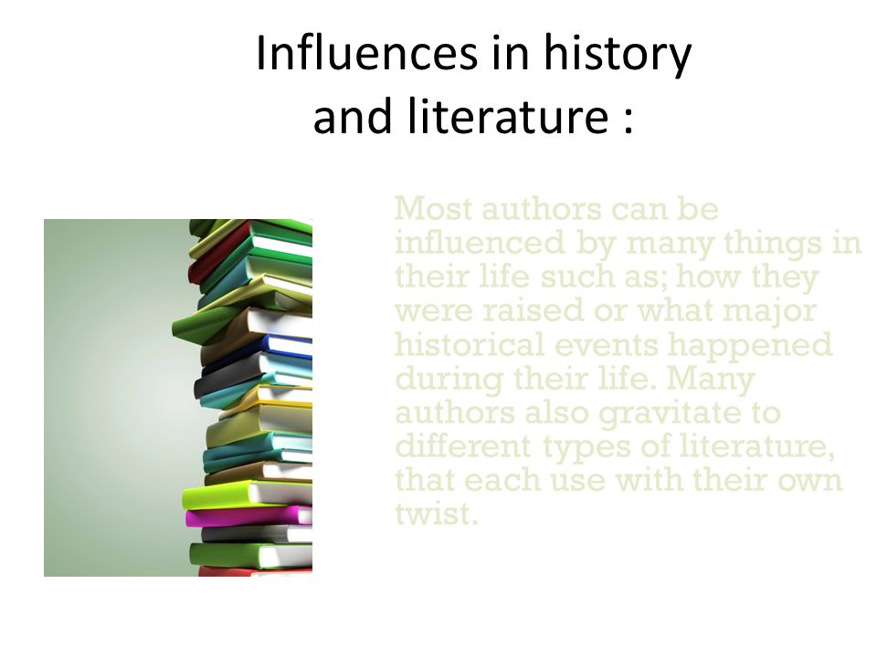 Influences in history and literature : Most authors can be influenced by many things in their life such as; how they were raised or what major historical events happened during their life.