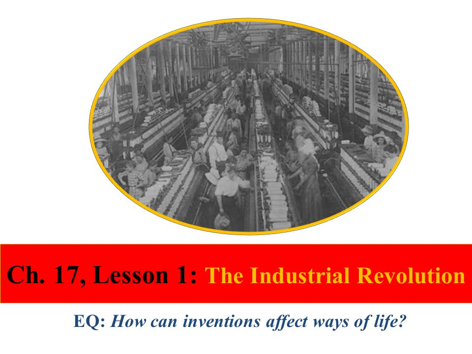 Ch. 17, Lesson 1: The Industrial Revolution EQ: How can inventions affect ways of life?