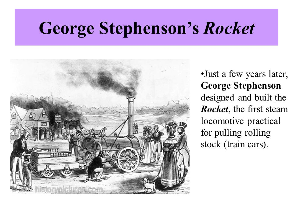 George Stephenson's Rocket Just a few years later, George Stephenson designed and built the Rocket, the first steam locomotive practical for pulling r