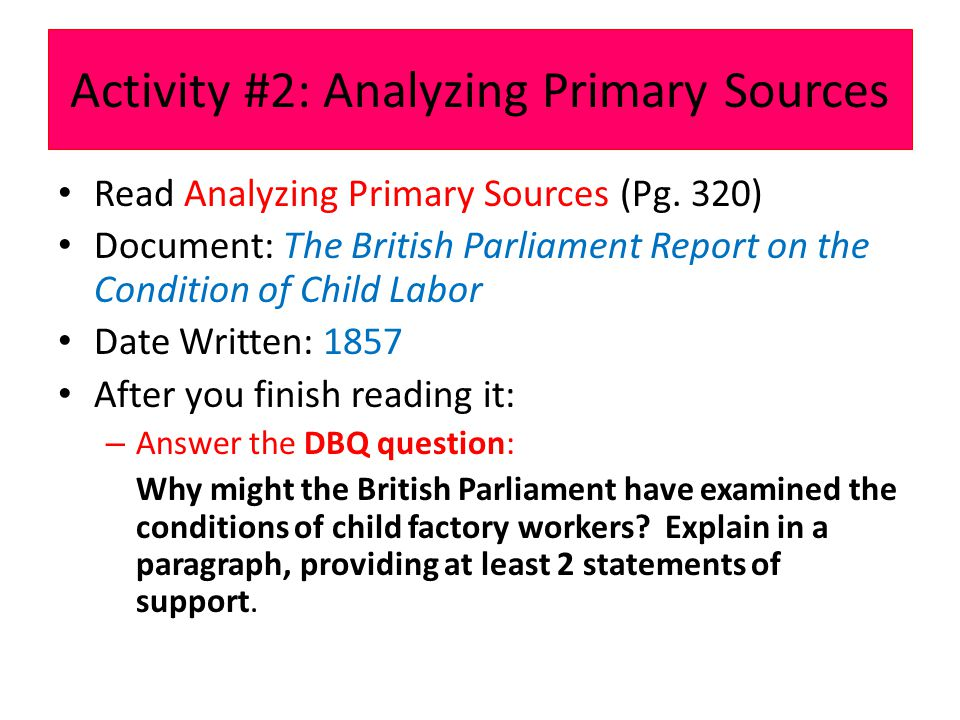 Activity #2: Analyzing Primary Sources Read Analyzing Primary Sources (Pg. 320) Document: The British Parliament Report on the Condition of Child Labo