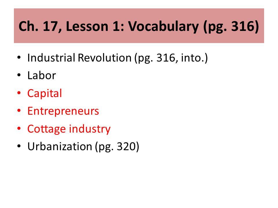 Ch. 17, Lesson 1: Vocabulary (pg. 316) Industrial Revolution (pg. 316, into.) Labor Capital Entrepreneurs Cottage industry Urbanization (pg. 320)