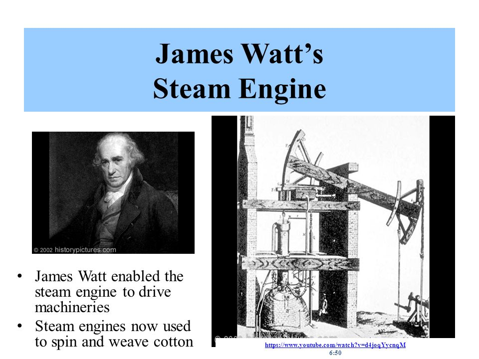 James Watt's Steam Engine James Watt enabled the steam engine to drive machineries Steam engines now used to spin and weave cotton https://www.youtube