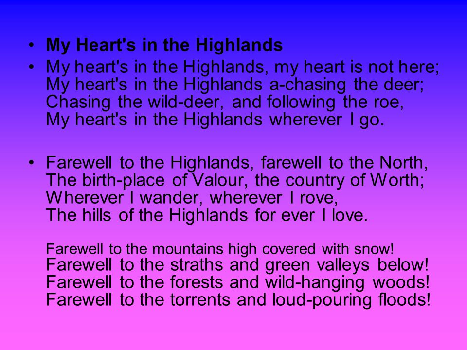 My Heart s in the Highlands My heart s in the Highlands, my heart is not here; My heart s in the Highlands a-chasing the deer; Chasing the wild-deer, and following the roe, My heart s in the Highlands wherever I go.