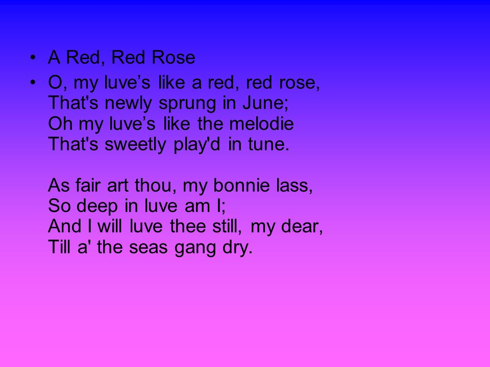 A Red, Red Rose O, my luve's like a red, red rose, That s newly sprung in June; Oh my luve's like the melodie That s sweetly play d in tune.