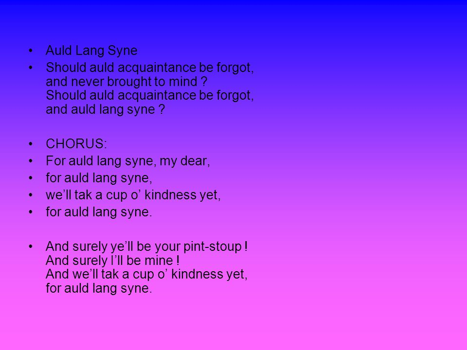Auld Lang Syne Should auld acquaintance be forgot, and never brought to mind .