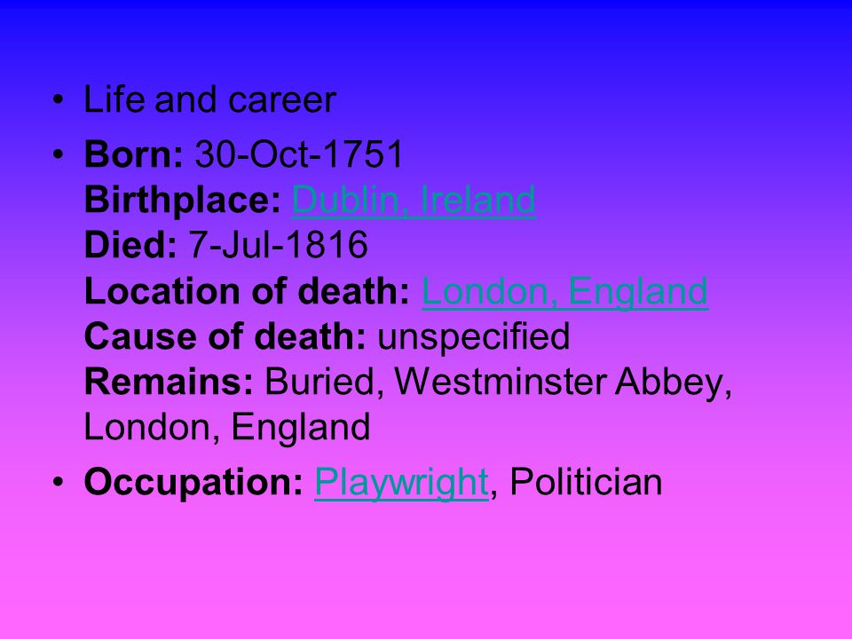 Life and career Born: 30-Oct-1751 Birthplace: Dublin, Ireland Died: 7-Jul-1816 Location of death: London, England Cause of death: unspecified Remains: Buried, Westminster Abbey, London, EnglandDublin, IrelandLondon, England Occupation: Playwright, PoliticianPlaywright