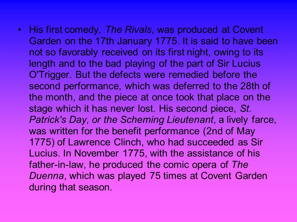 His first comedy, The Rivals, was produced at Covent Garden on the 17th January 1775.