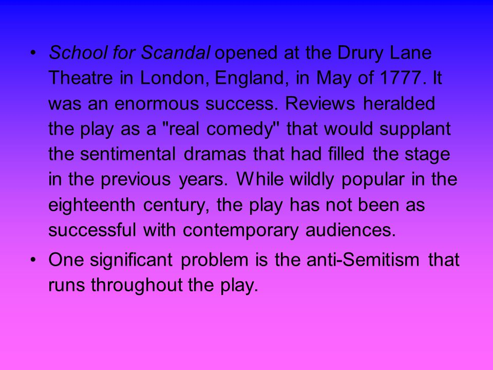 School for Scandal opened at the Drury Lane Theatre in London, England, in May of 1777.