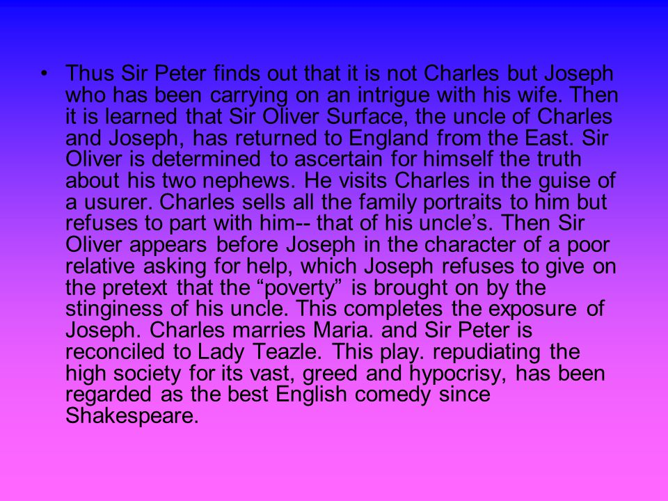 Thus Sir Peter finds out that it is not Charles but Joseph who has been carrying on an intrigue with his wife.