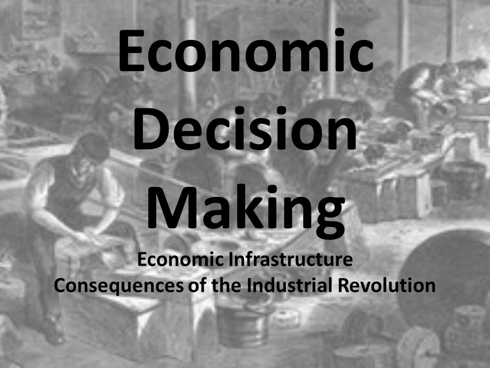 Economic Decision Making Economic Infrastructure Consequences of the Industrial Revolution