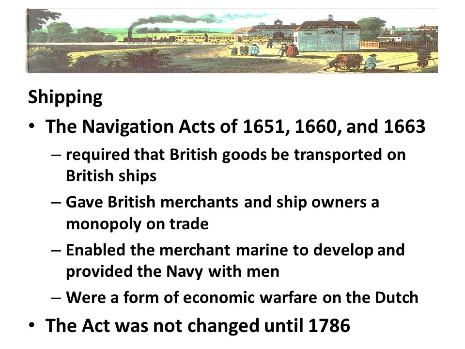 Shipping The Navigation Acts of 1651, 1660, and 1663 – required that British goods be transported on British ships – Gave British merchants and ship o