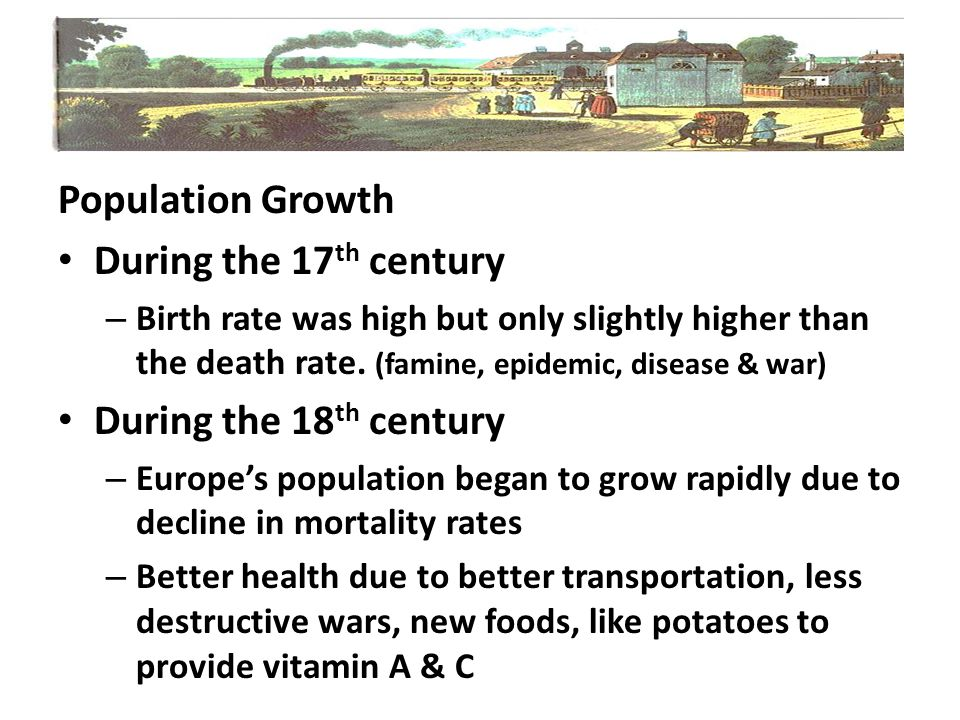 Population Growth During the 17 th century – Birth rate was high but only slightly higher than the death rate. (famine, epidemic, disease & war) Durin