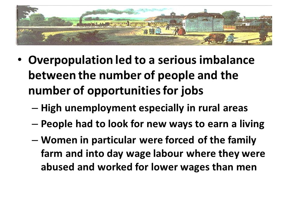 Overpopulation led to a serious imbalance between the number of people and the number of opportunities for jobs – High unemployment especially in rura
