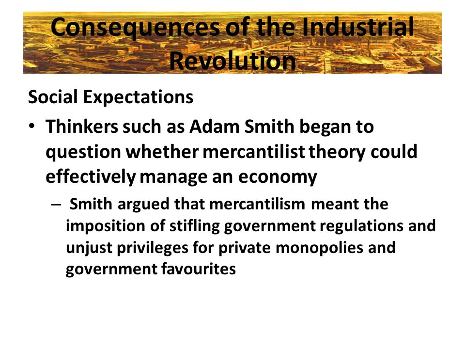 Consequences of the Industrial Revolution Social Expectations Thinkers such as Adam Smith began to question whether mercantilist theory could effectiv