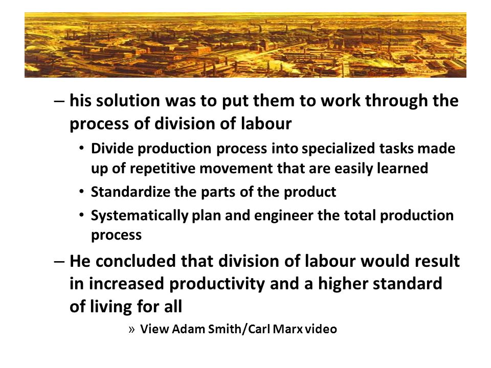 – his solution was to put them to work through the process of division of labour Divide production process into specialized tasks made up of repetitiv