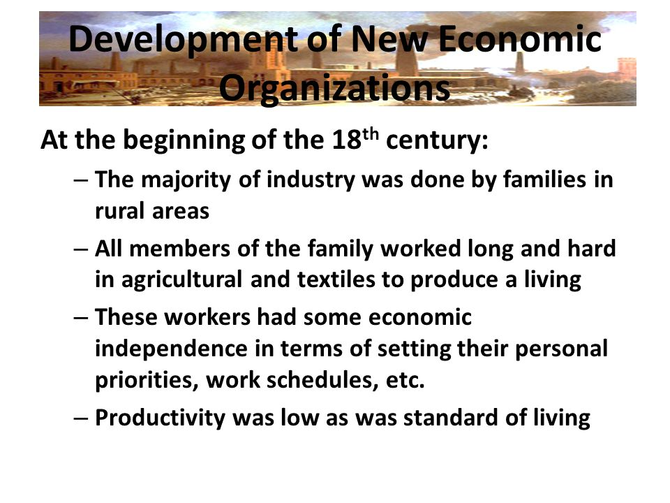 Development of New Economic Organizations At the beginning of the 18 th century: – The majority of industry was done by families in rural areas – All