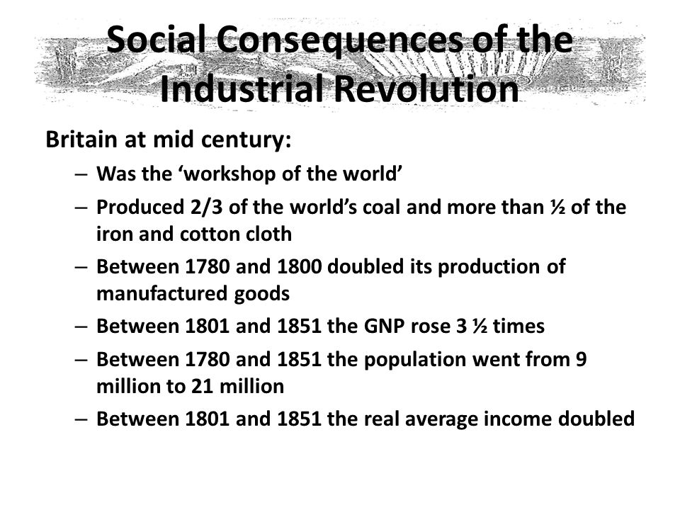 Social Consequences of the Industrial Revolution Britain at mid century: – Was the 'workshop of the world' – Produced 2/3 of the world's coal and more