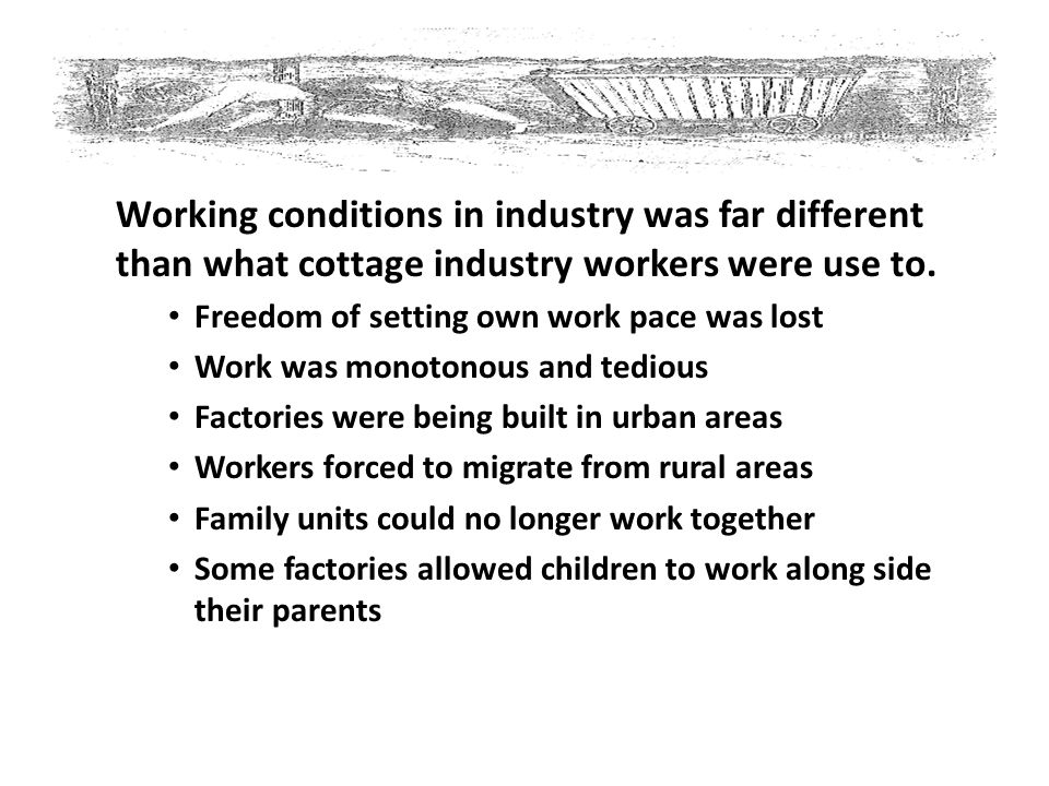Working conditions in industry was far different than what cottage industry workers were use to. Freedom of setting own work pace was lost Work was mo