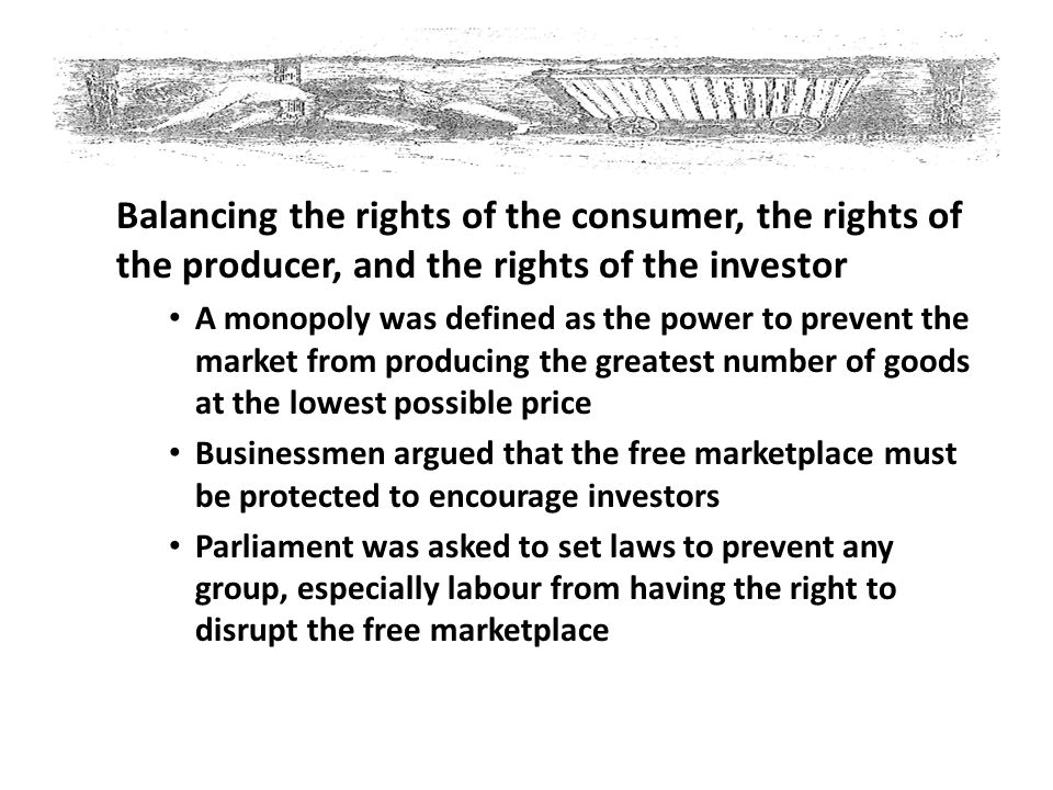 Balancing the rights of the consumer, the rights of the producer, and the rights of the investor A monopoly was defined as the power to prevent the ma