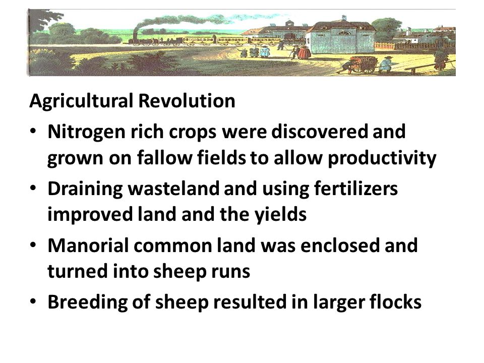 Agricultural Revolution Nitrogen rich crops were discovered and grown on fallow fields to allow productivity Draining wasteland and using fertilizers