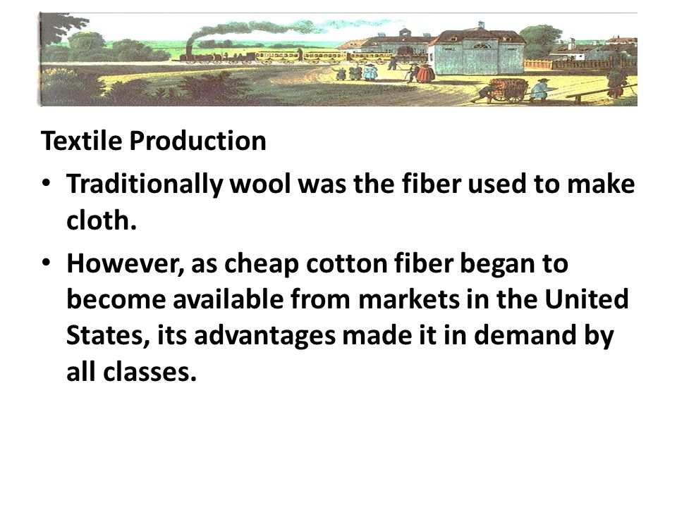 Textile Production Traditionally wool was the fiber used to make cloth. However, as cheap cotton fiber began to become available from markets in the U