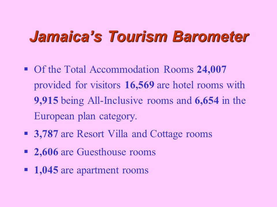 Jamaica's Tourism Barometer  Of the Total Accommodation Rooms 24,007 provided for visitors 16,569 are hotel rooms with 9,915 being All-Inclusive room
