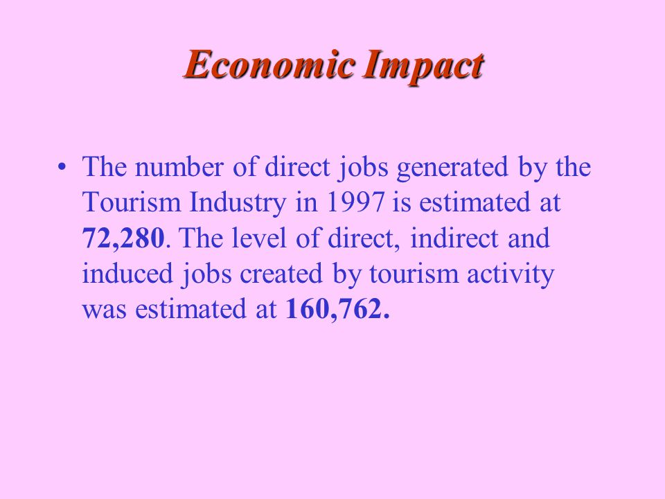 Economic Impact The number of direct jobs generated by the Tourism Industry in 1997 is estimated at 72,280. The level of direct, indirect and induced