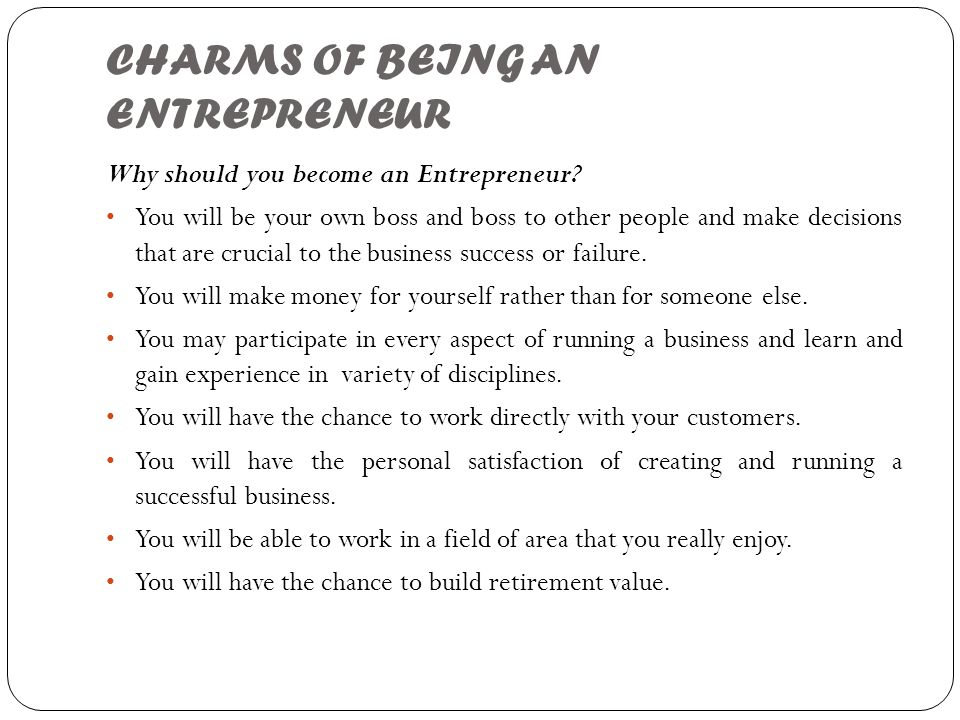 CHARMS OF BEING AN ENTREPRENEUR Why should you become an Entrepreneur? You will be your own boss and boss to other people and make decisions that are