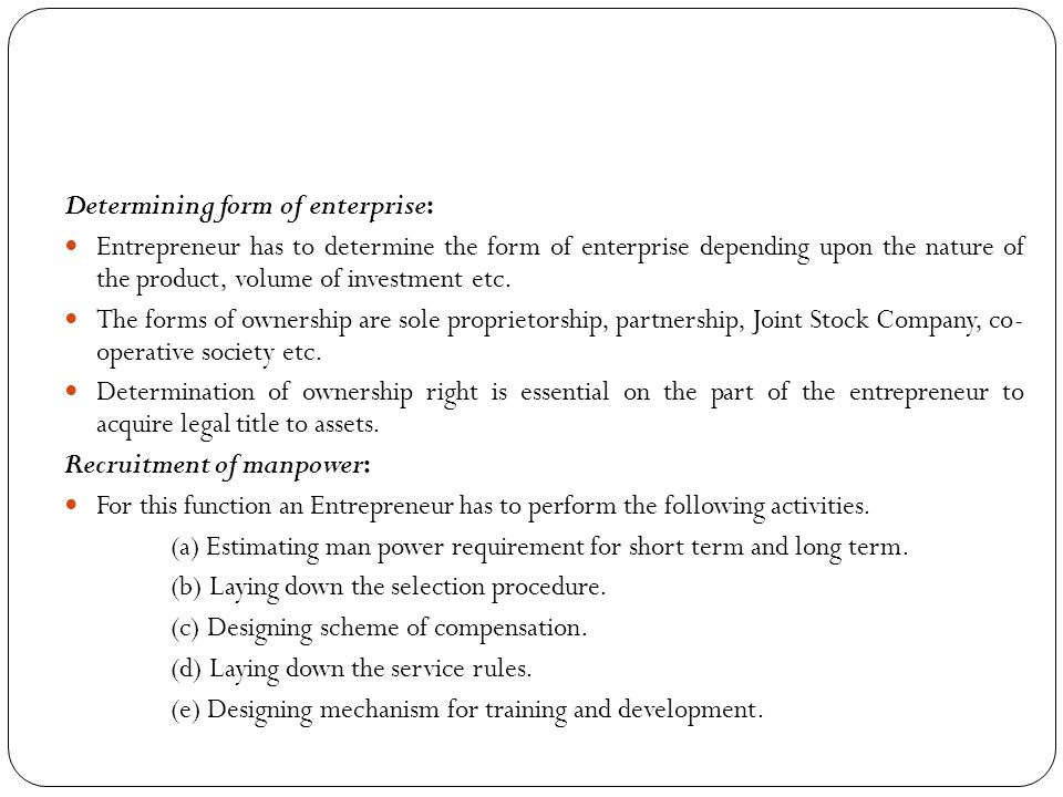 Determining form of enterprise: Entrepreneur has to determine the form of enterprise depending upon the nature of the product, volume of investment et